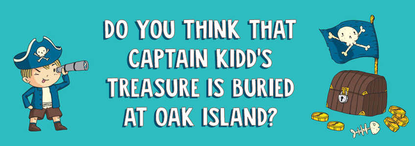 Do you think Captain Kidd's treasure is buried at Oak Island?